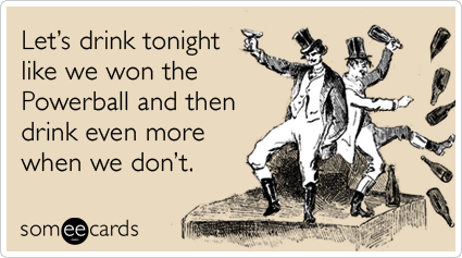 Let's drink tonight like we won the Powerball and then drink even more when we don't.