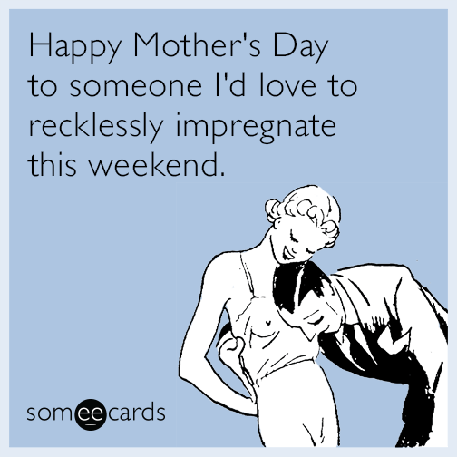 Happy Mother's Day to someone I'd love to recklessly impregnate this weekend.