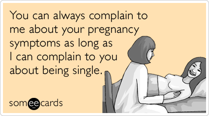 You can always complain to me about your pregnancy symptoms as long as I can complain to you about being single.