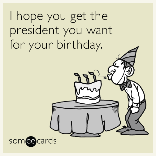 I hope you get the president you want for your birthday.