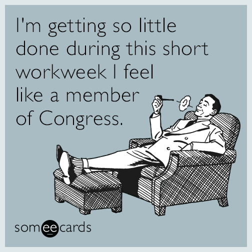 I'm getting so little done during this short workweek I feel like a member of Congress.