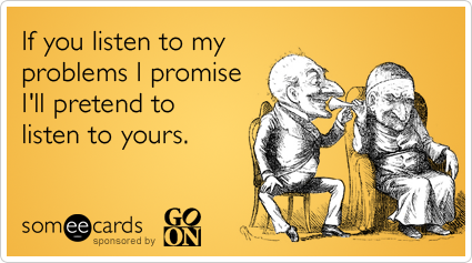 If you listen to my problems I promise I'll pretend to listen to yours.