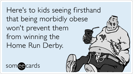 Here's to kids seeing firsthand that being morbidly obese won't prevent them from winning the Home Run Derby.