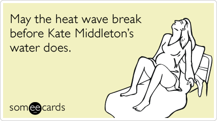 May the heat wave break before Kate Middleton's water does.