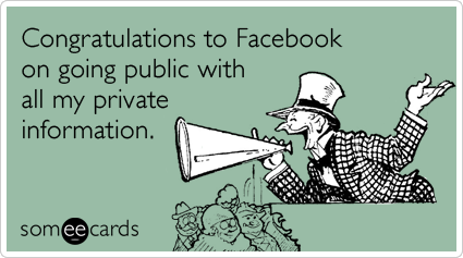 Congratulations to Facebook on going public with all my private information.