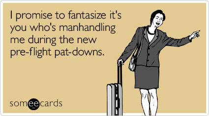 I promise to fantasize it's you who's manhandling me during the new pre-flight pat-downs