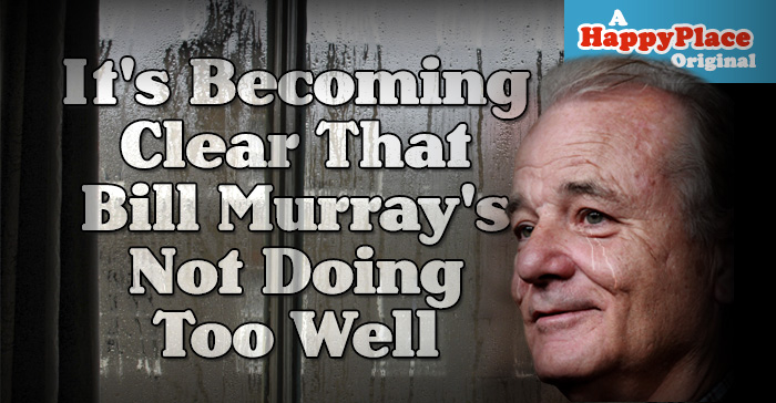 It's becoming clear that Bill Murray's not doing too well.