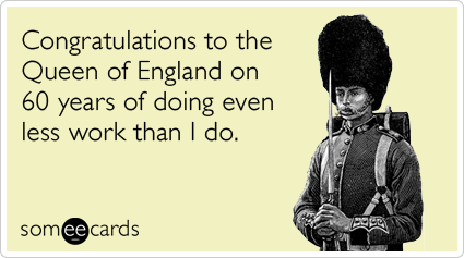 Congratulations to the Queen of England on 60 years of doing even less work than I do.