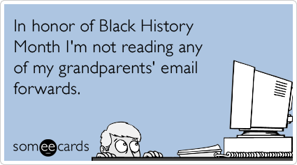 In honor of Black History Month I'm not reading any of my grandparents' email forwards.