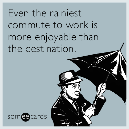 Even the rainiest commute to work is more enjoyable than the destination.