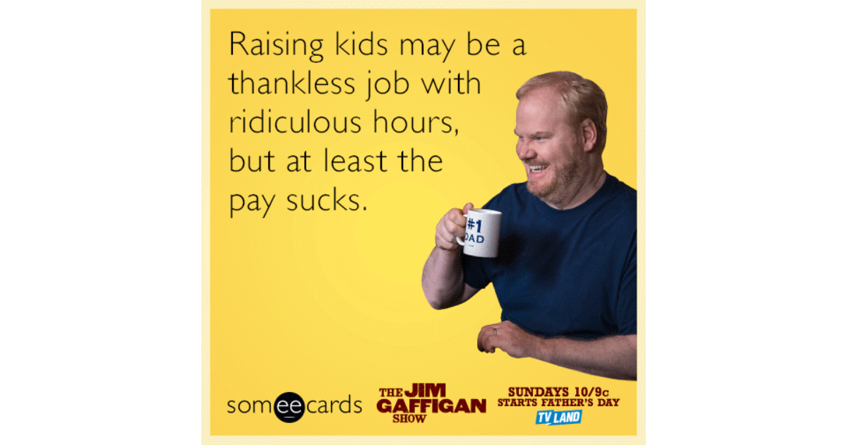 Raising kids may be a thankless job with ridiculous hours, but at least the  pay sucks. | Jim Gaffigan Show Ecard