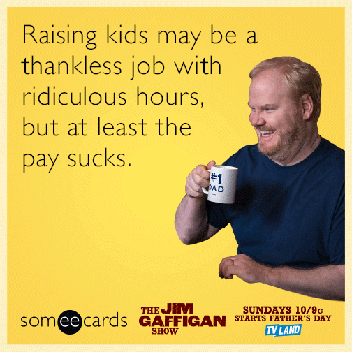 Raising kids may be a thankless job with ridiculous hours, but at least the pay sucks.