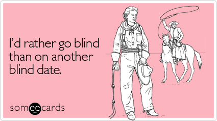 I'd rather go blind than on another blind date