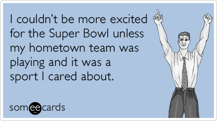 I couldn't be more excited for the Super Bowl unless my hometown team was playing and it was a sport I cared about.