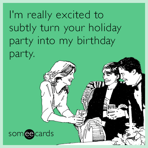 I'm really excited to subtly turn your holiday party into my birthday party.