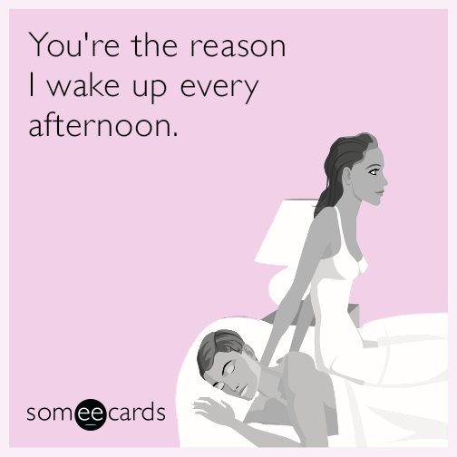 You're the reason I wake up every afternoon.