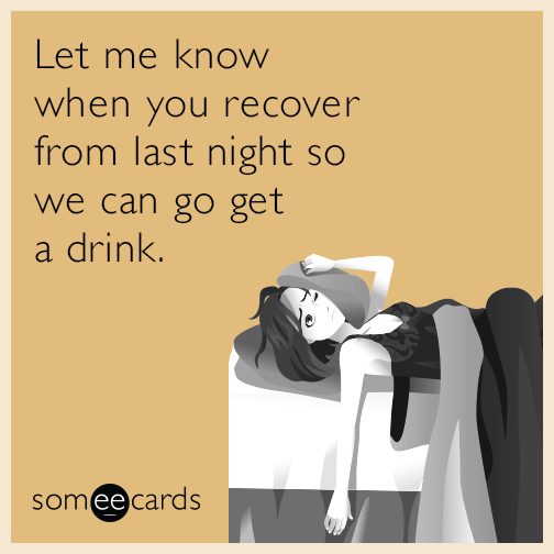 Let me know when you recover from last night so we can go get a drink.