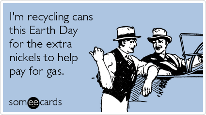 I'm recycling cans this Earth Day for the extra nickels to help pay for gas