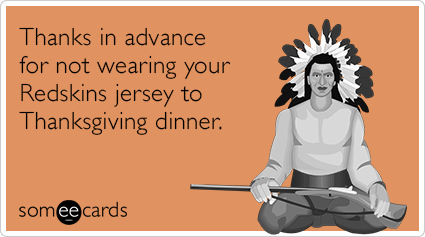 Thanks in advance for not wearing your Redskins jersey to Thanksgiving dinner.
