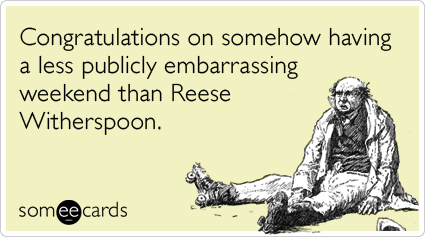 Congratulations on somehow having a less publicly embarrassing weekend than Reese Witherspoon.