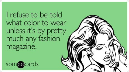I refuse to be told what color to wear unless it's by pretty much any fashion magazine