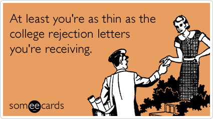 At least you're as thin as the college rejection letters you're receiving.