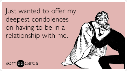 Just wanted to offer my deepest condolences on having to be in a relationship with me.