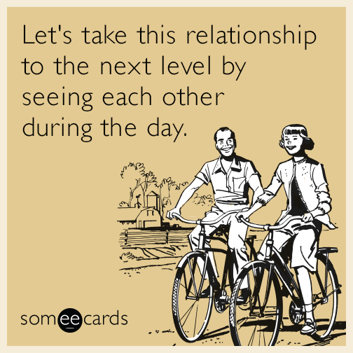 Let's take this relationship to the next level by seeing each other during the day.