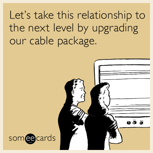Let's take this relationship to the next level by upgrading our cable package.