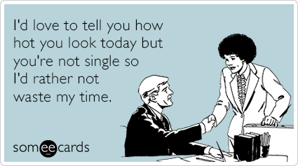 I'd love to tell you how hot you look today but you're not single so I'd rather not waste my time.