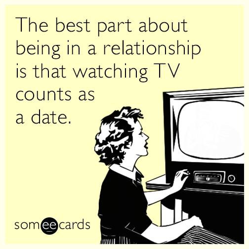 The best part about being in a relationship is that watching TV counts as a date.
