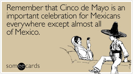 Remember that Cinco de Mayo is an important celebration for Mexicans everywhere except almost all of Mexico