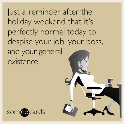 Just a reminder after the holiday weekend that it's perfectly normal today to despise your job, your boss, and your general existence.