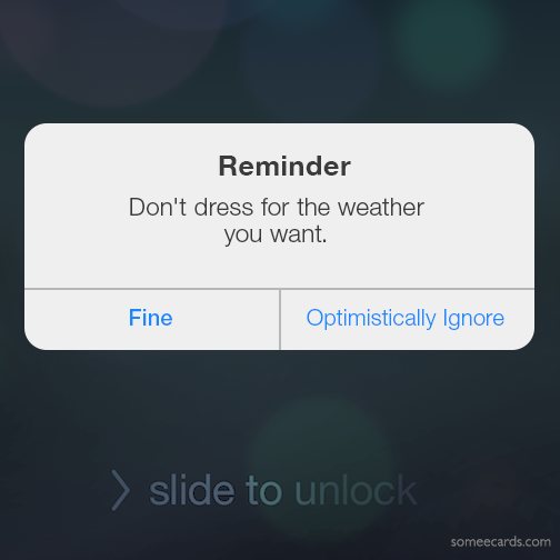 Reminder: Don't dress for the weather you want.