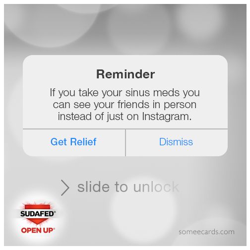 Reminder: If you take your sinus meds you can see your friends in person instead of on Instagram.