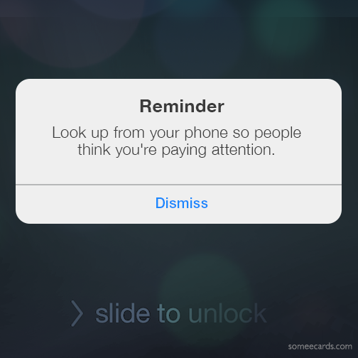 Reminder: Look up from your phone so people think you're paying attention.