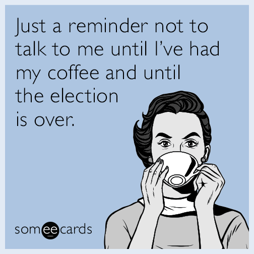 Just a reminder not to talk to me until I've had my coffee and until the election is over.
