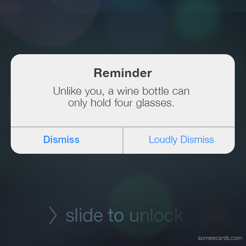 Reminder: Unlike you a bottle can only hold four glasses.