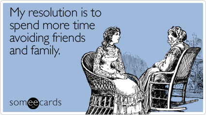 My resolution is to spend more time avoiding friends and family