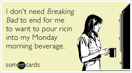 I don't need Breaking Bad to end for me to want to pour ricin into my Monday morning beverage.