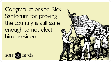 Congratulations to Rick Santorum for proving the country is still sane enough to not elect him president
