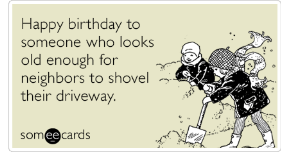 Happy Birthday To Someone Who Looks Old Enough For Neighbors To – Birthday Some E Cards
