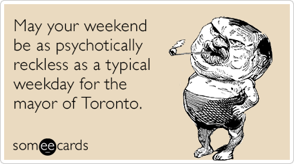 May your weekend be as psychotically reckless as a typical weekday for the mayor of Toronto.