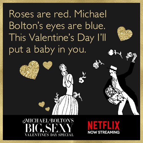 Roses are red. Michael Bolton's eyes are blue. This Valentine's Day I'll put a baby in you.