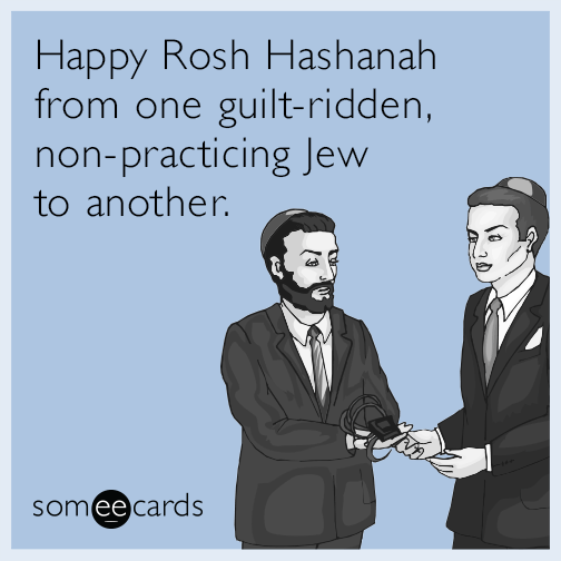 Happy Rosh Hashanah from one guilt-ridden, non-practicing Jew to another.