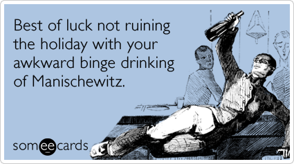 Best of luck not ruining the holiday with your awkward binge drinking of Manischewitz.