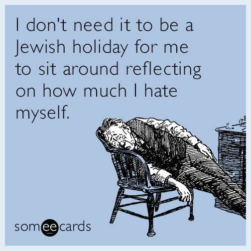 I don't need it to be a Jewish holiday for me to sit around reflecting on how much I hate myself.