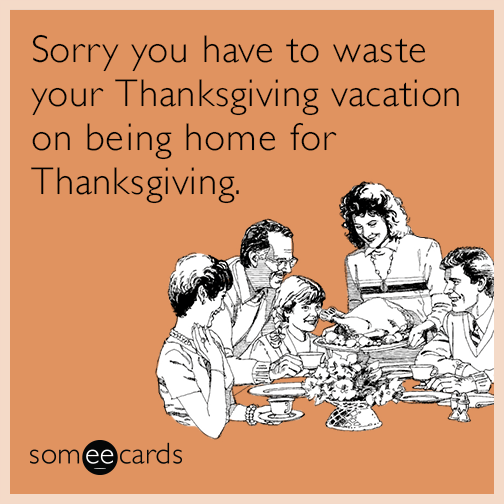 Sorry you have to waste your Thanksgiving vacation on being home for Thanksgiving.