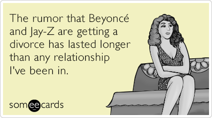 The rumor that Beyonce and Jay-Z are getting a divorce has lasted longer than any relationship I've been in.