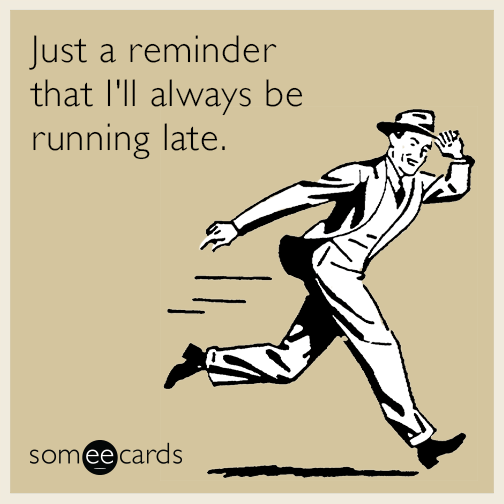 Just a reminder that I'll always be running late.